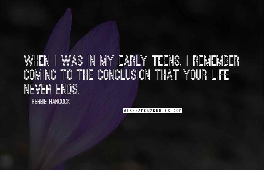 Herbie Hancock quotes: When I was in my early teens, I remember coming to the conclusion that your life never ends.