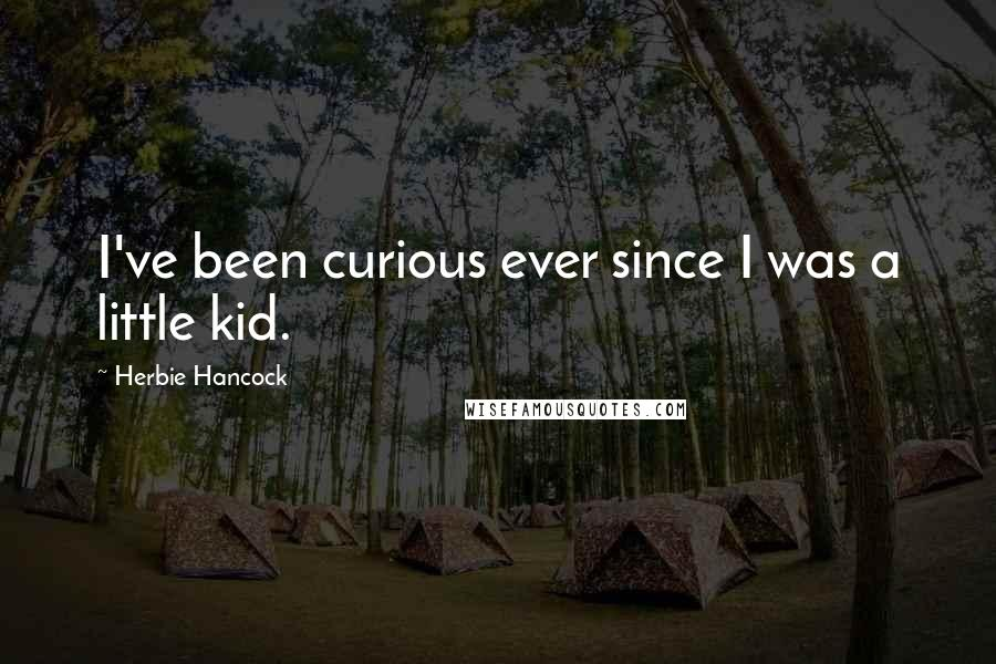 Herbie Hancock quotes: I've been curious ever since I was a little kid.