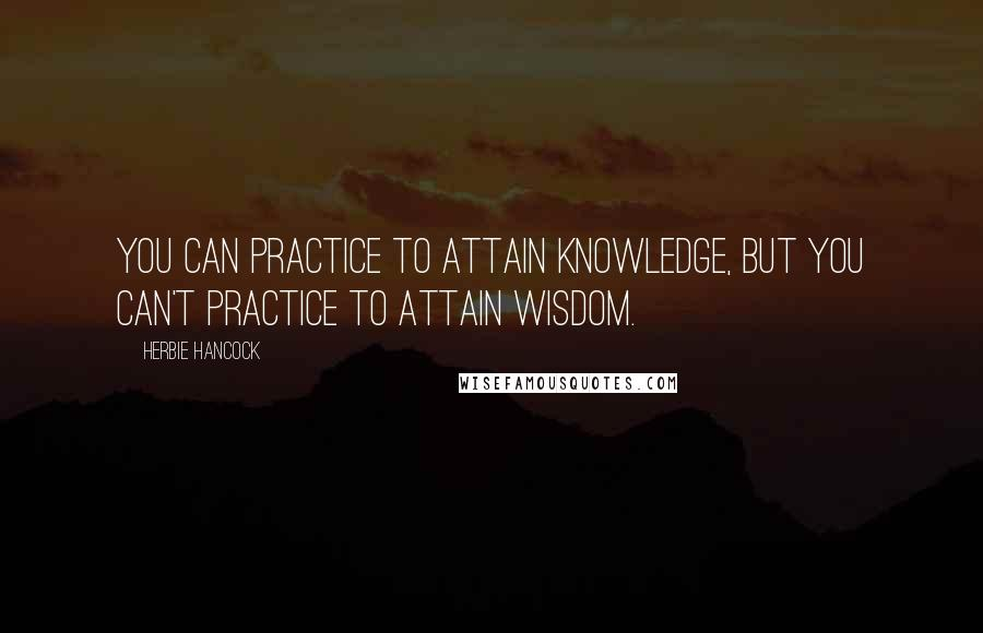 Herbie Hancock quotes: You can practice to attain knowledge, but you can't practice to attain wisdom.