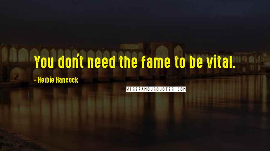 Herbie Hancock quotes: You don't need the fame to be vital.