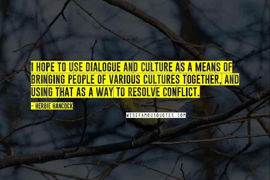 Herbie Hancock quotes: I hope to use dialogue and culture as a means of bringing people of various cultures together, and using that as a way to resolve conflict.