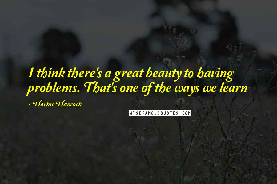 Herbie Hancock quotes: I think there's a great beauty to having problems. That's one of the ways we learn