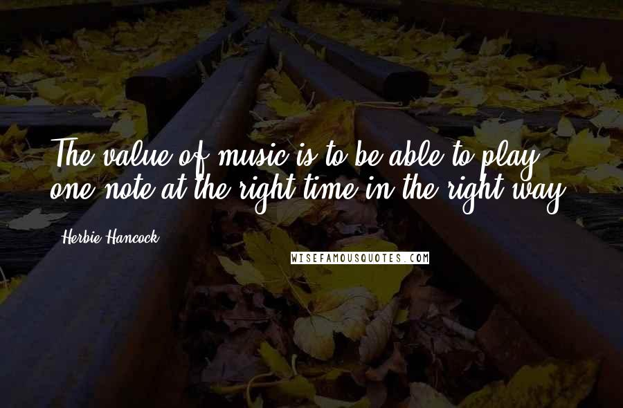 Herbie Hancock quotes: The value of music is to be able to play one note at the right time in the right way.