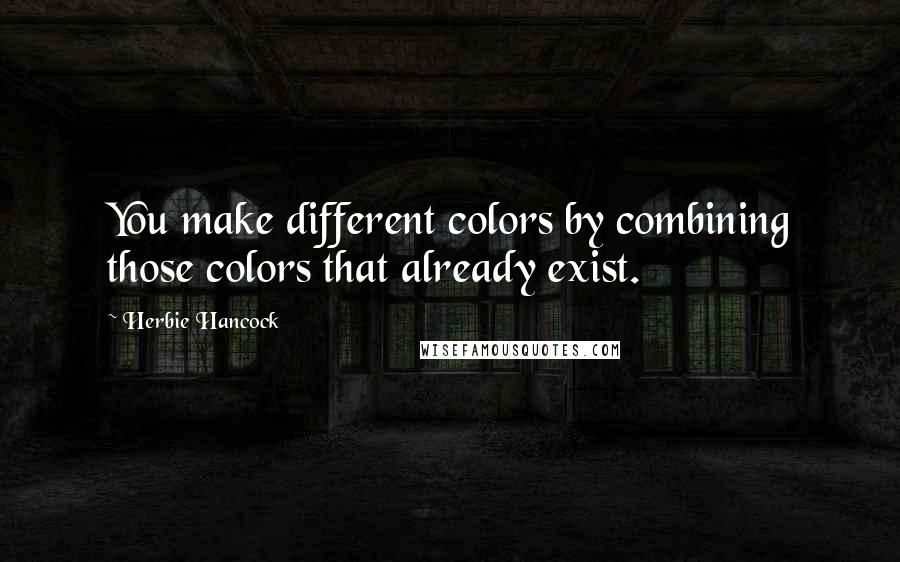 Herbie Hancock quotes: You make different colors by combining those colors that already exist.