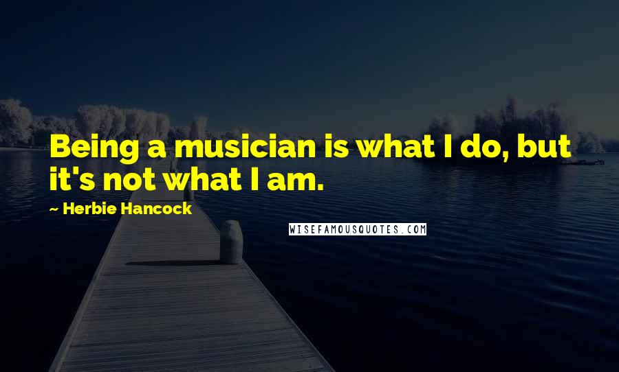 Herbie Hancock quotes: Being a musician is what I do, but it's not what I am.