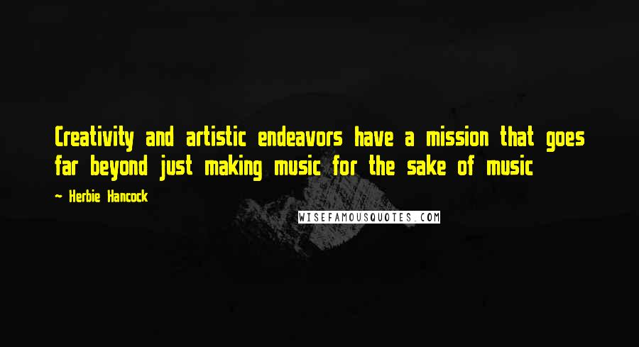 Herbie Hancock quotes: Creativity and artistic endeavors have a mission that goes far beyond just making music for the sake of music