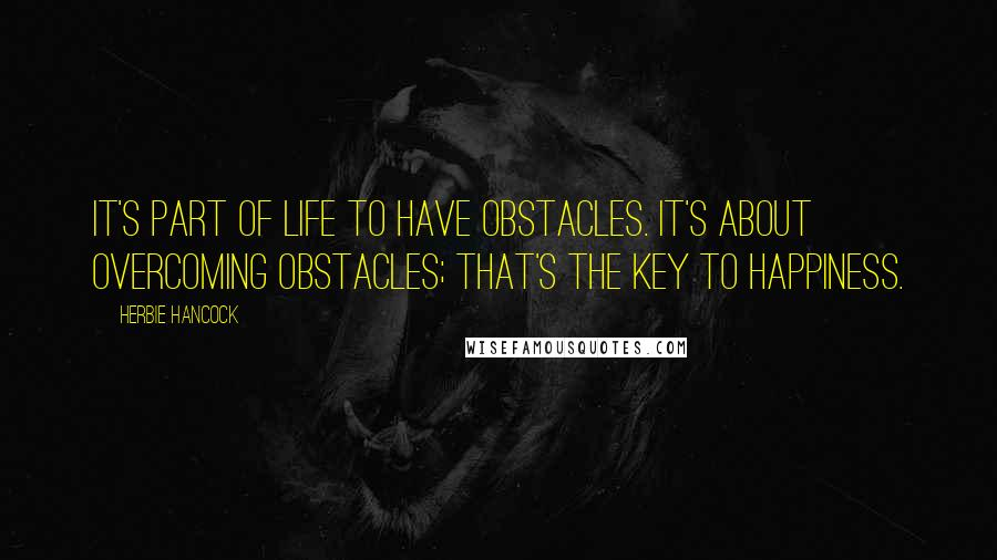 Herbie Hancock quotes: It's part of life to have obstacles. It's about overcoming obstacles; that's the key to happiness.