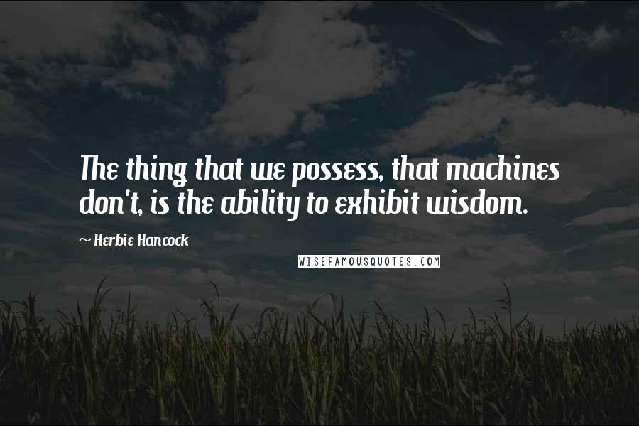 Herbie Hancock quotes: The thing that we possess, that machines don't, is the ability to exhibit wisdom.