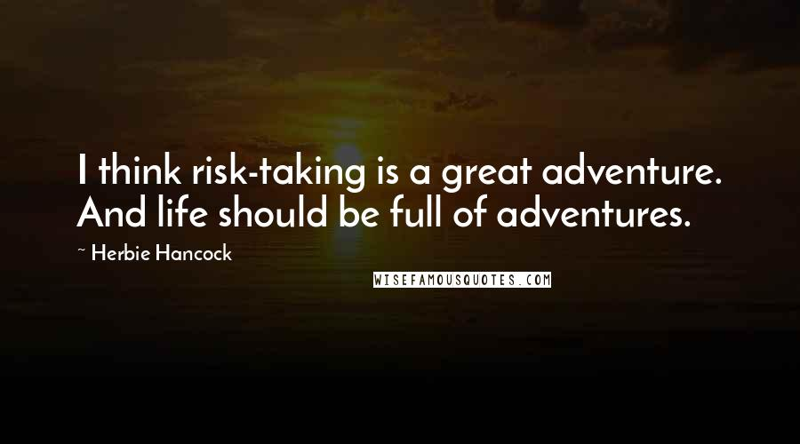 Herbie Hancock quotes: I think risk-taking is a great adventure. And life should be full of adventures.