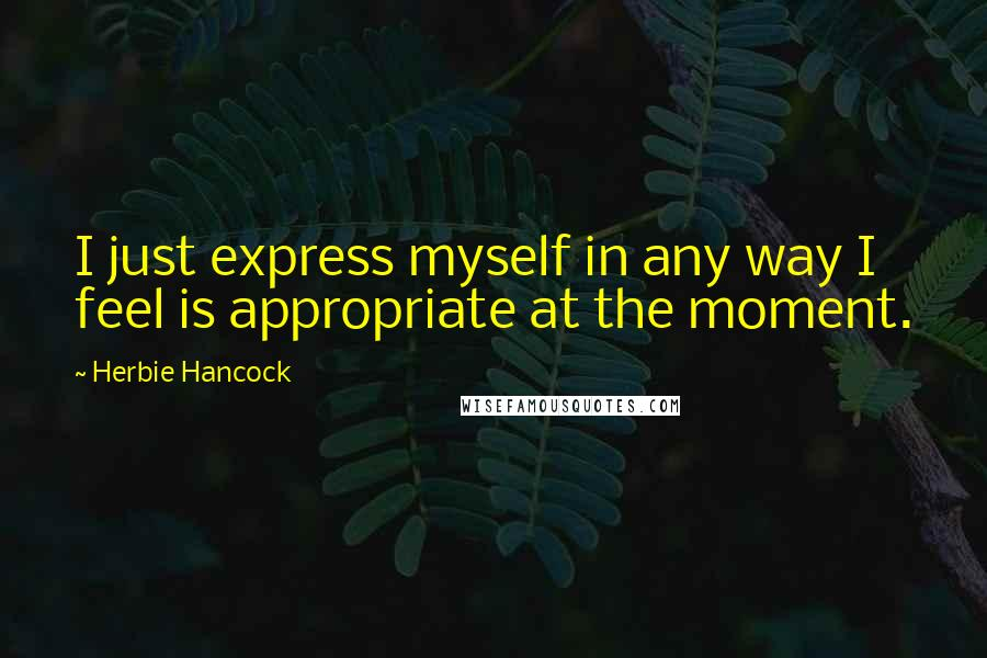 Herbie Hancock quotes: I just express myself in any way I feel is appropriate at the moment.