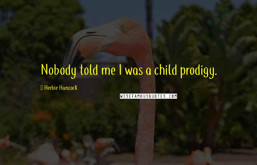 Herbie Hancock quotes: Nobody told me I was a child prodigy.