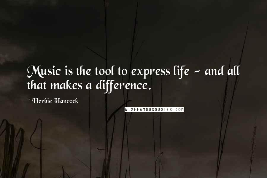 Herbie Hancock quotes: Music is the tool to express life - and all that makes a difference.