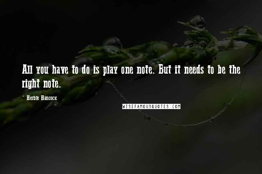 Herbie Hancock quotes: All you have to do is play one note. But it needs to be the right note.