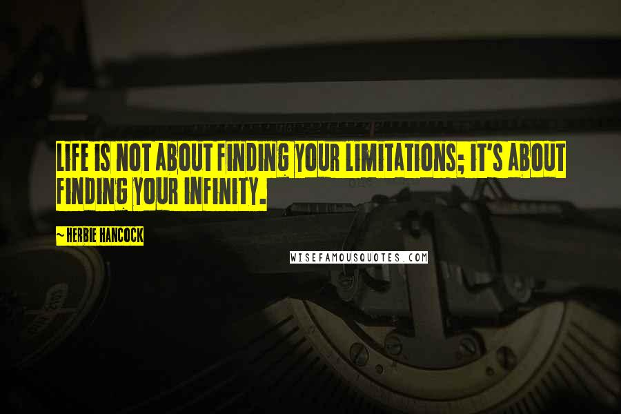 Herbie Hancock quotes: Life is not about finding your limitations; it's about finding your infinity.