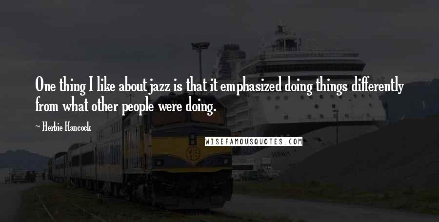 Herbie Hancock quotes: One thing I like about jazz is that it emphasized doing things differently from what other people were doing.