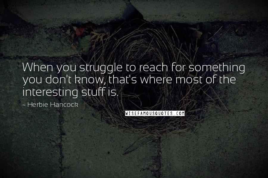 Herbie Hancock quotes: When you struggle to reach for something you don't know, that's where most of the interesting stuff is.