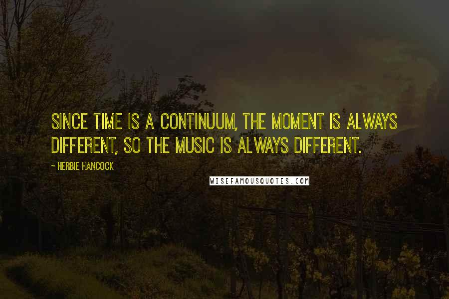 Herbie Hancock quotes: Since time is a continuum, the moment is always different, so the music is always different.