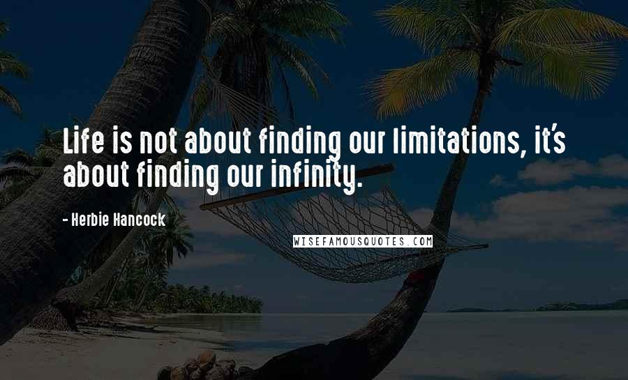 Herbie Hancock quotes: Life is not about finding our limitations, it's about finding our infinity.