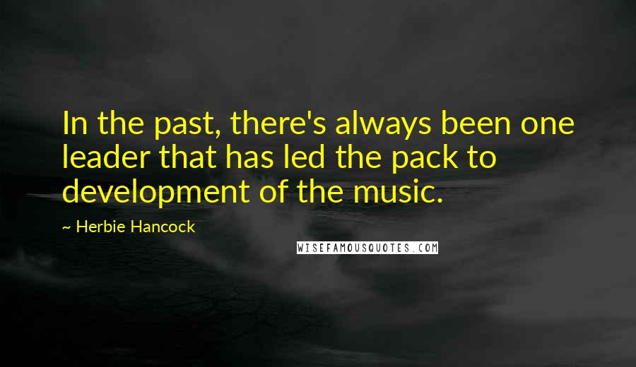 Herbie Hancock quotes: In the past, there's always been one leader that has led the pack to development of the music.