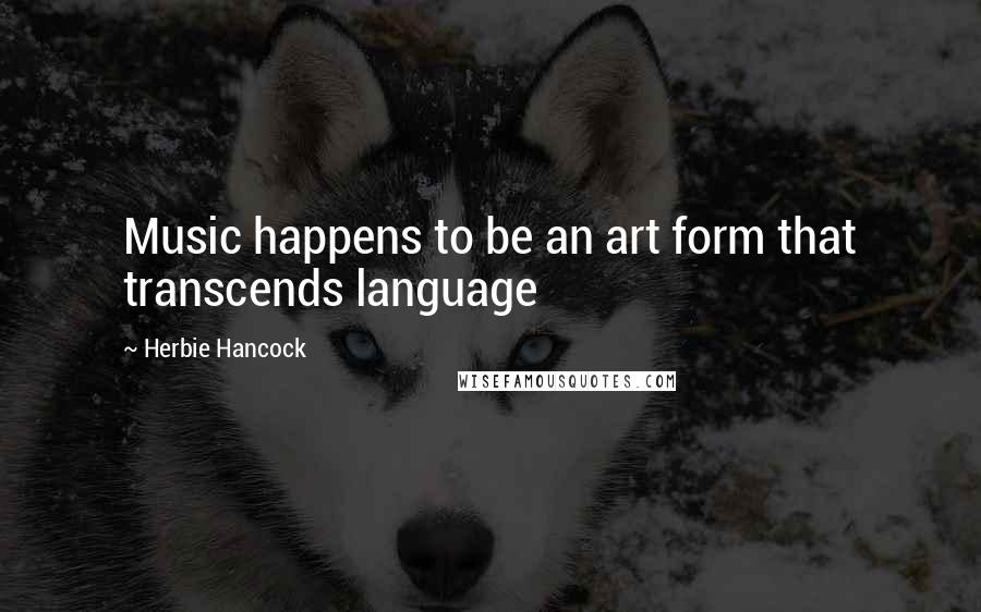 Herbie Hancock quotes: Music happens to be an art form that transcends language