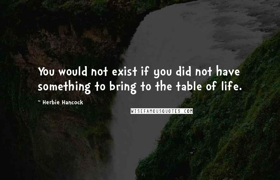 Herbie Hancock quotes: You would not exist if you did not have something to bring to the table of life.