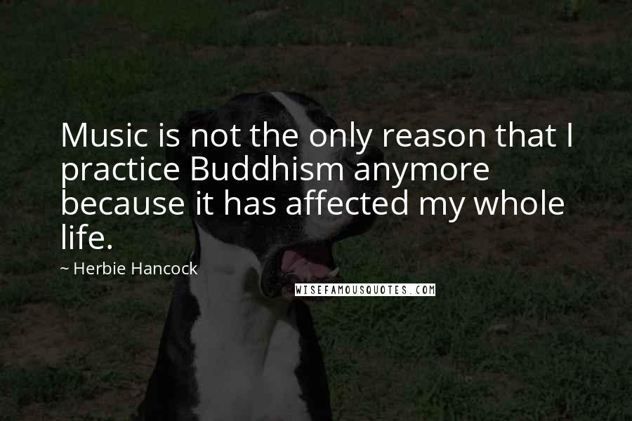 Herbie Hancock quotes: Music is not the only reason that I practice Buddhism anymore because it has affected my whole life.