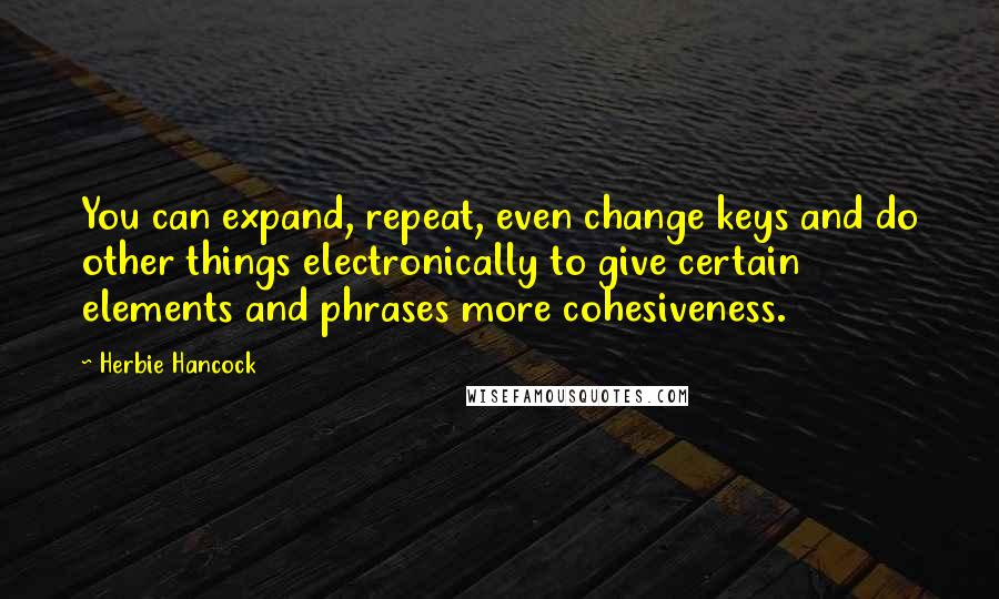 Herbie Hancock quotes: You can expand, repeat, even change keys and do other things electronically to give certain elements and phrases more cohesiveness.