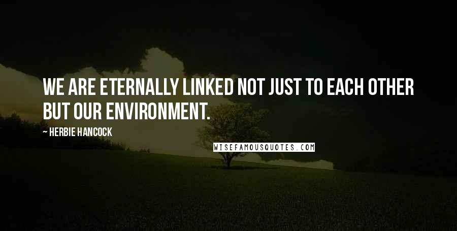 Herbie Hancock quotes: We are eternally linked not just to each other but our environment.