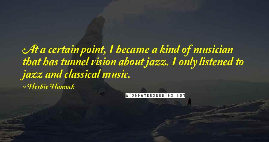 Herbie Hancock quotes: At a certain point, I became a kind of musician that has tunnel vision about jazz. I only listened to jazz and classical music.
