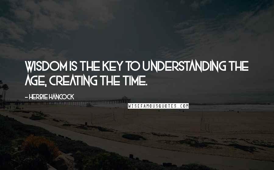 Herbie Hancock quotes: Wisdom is the key to understanding the age, creating the time.