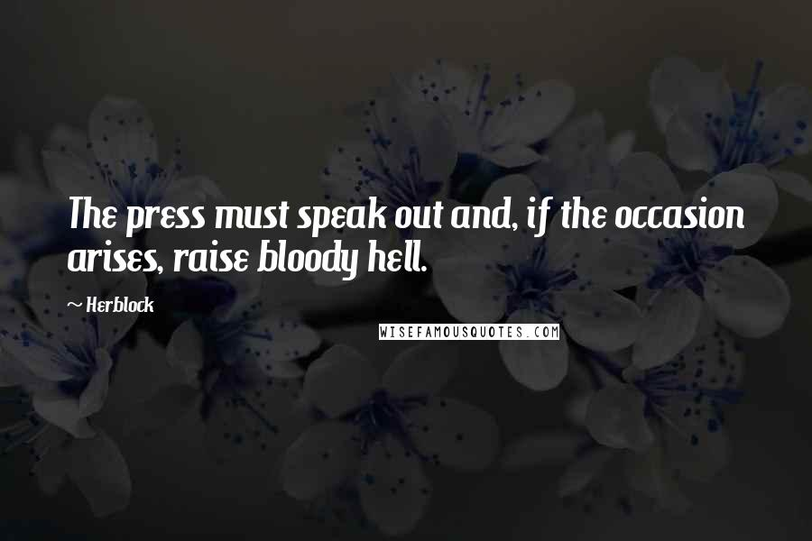 Herblock quotes: The press must speak out and, if the occasion arises, raise bloody hell.
