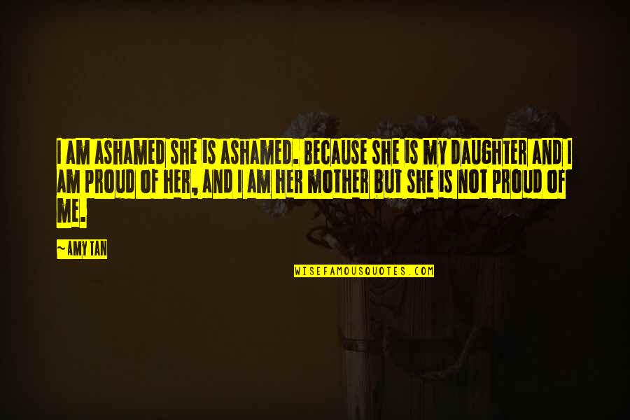 Her'daughter Quotes By Amy Tan: I am ashamed she is ashamed. Because she