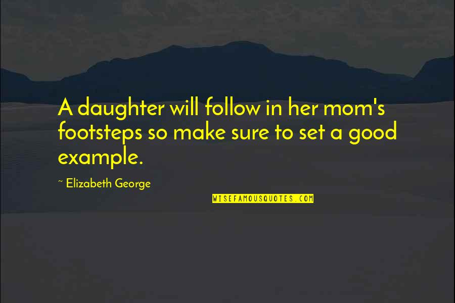 Her'daughter Quotes By Elizabeth George: A daughter will follow in her mom's footsteps