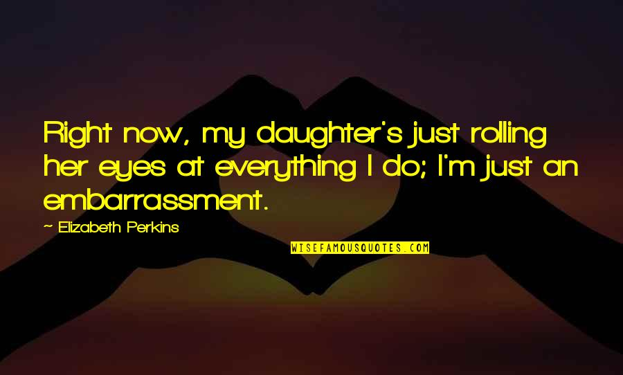 Her'daughter Quotes By Elizabeth Perkins: Right now, my daughter's just rolling her eyes