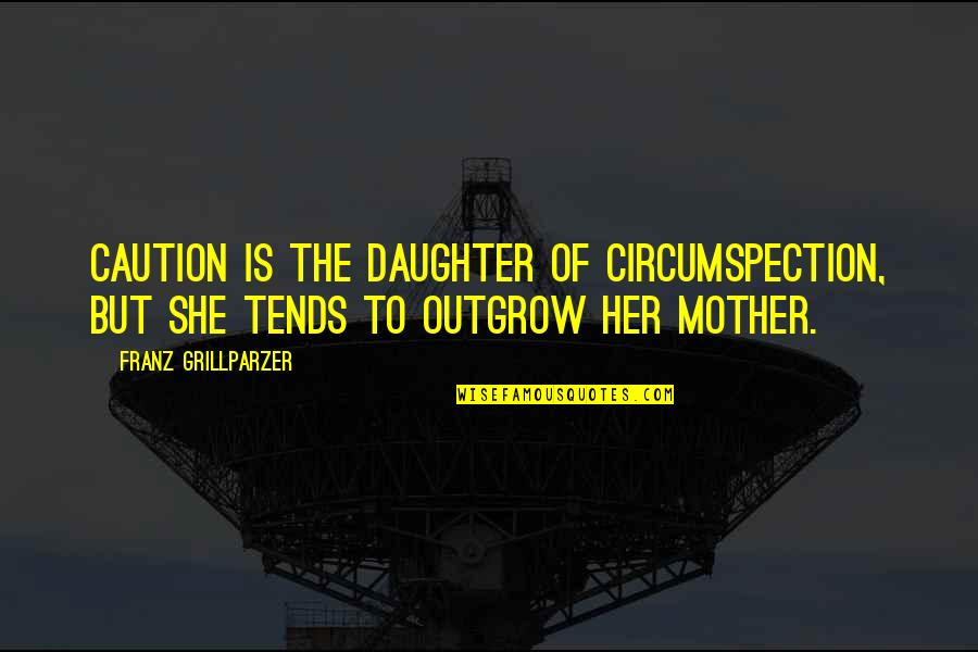 Her'daughter Quotes By Franz Grillparzer: Caution is the daughter of circumspection, but she