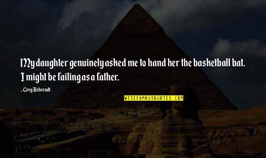 Her'daughter Quotes By Greg Behrendt: My daughter genuinely asked me to hand her