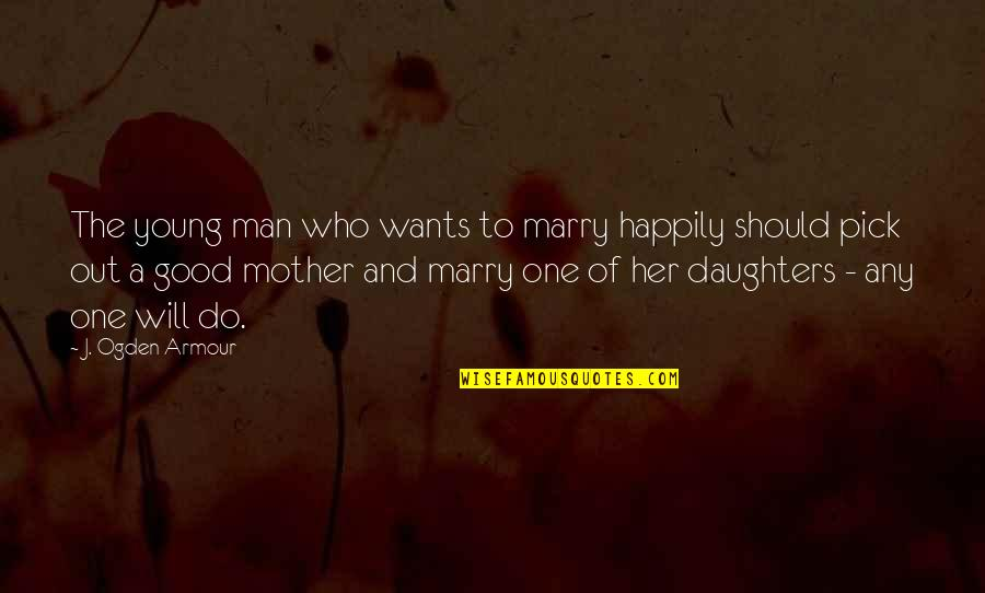 Her'daughter Quotes By J. Ogden Armour: The young man who wants to marry happily