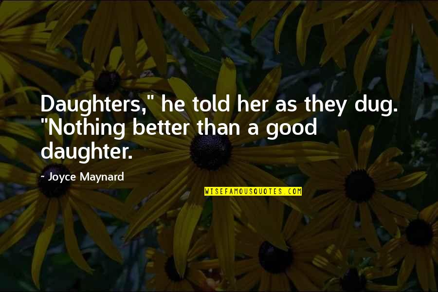 "Her'daughter Quotes By Joyce Maynard: Daughters,"" he told her as they dug. ""Nothing"