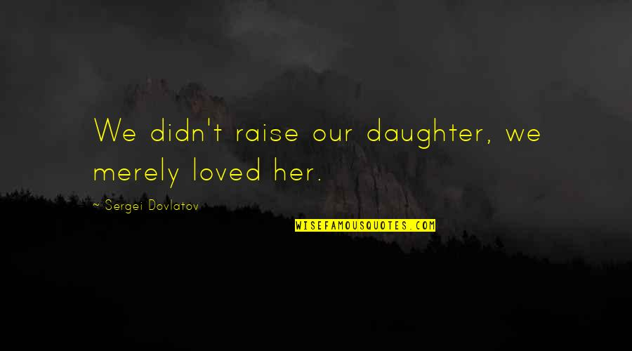 Her'daughter Quotes By Sergei Dovlatov: We didn't raise our daughter, we merely loved