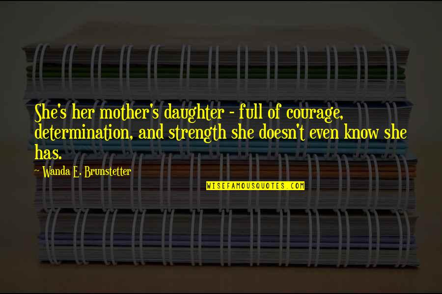 Her'daughter Quotes By Wanda E. Brunstetter: She's her mother's daughter - full of courage,