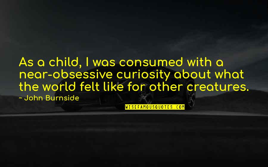 Herida Quotes By John Burnside: As a child, I was consumed with a