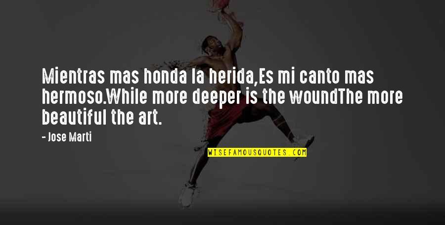 Herida Quotes By Jose Marti: Mientras mas honda la herida,Es mi canto mas