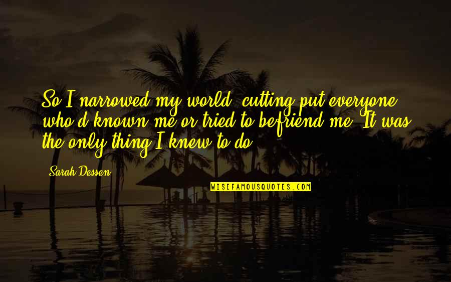 Herida Quotes By Sarah Dessen: So I narrowed my world, cutting put everyone