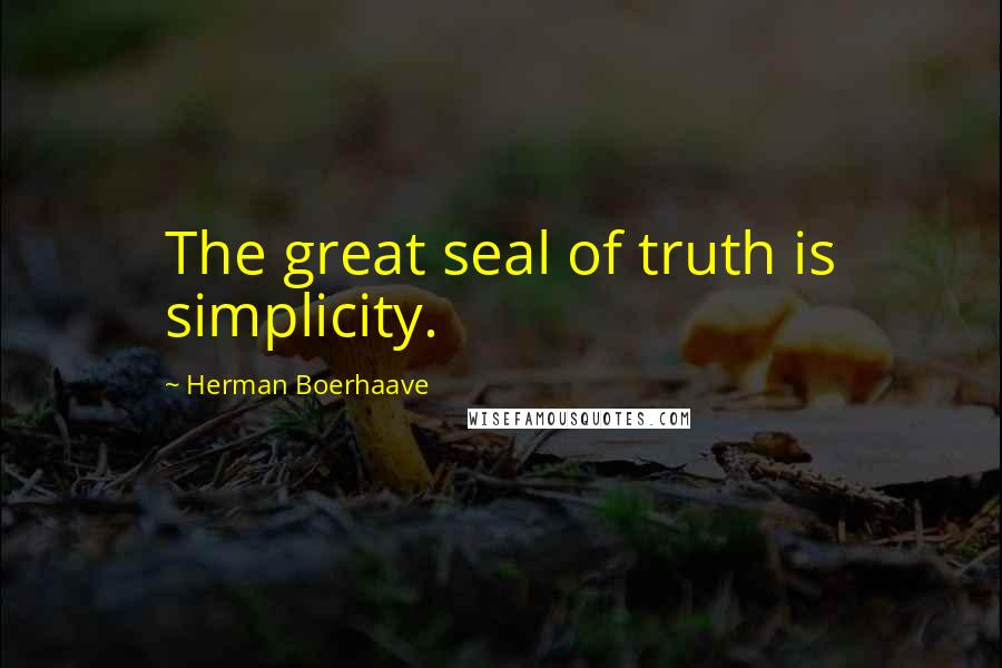 Herman Boerhaave quotes: The great seal of truth is simplicity.