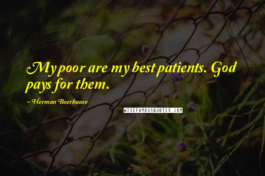 Herman Boerhaave quotes: My poor are my best patients. God pays for them.