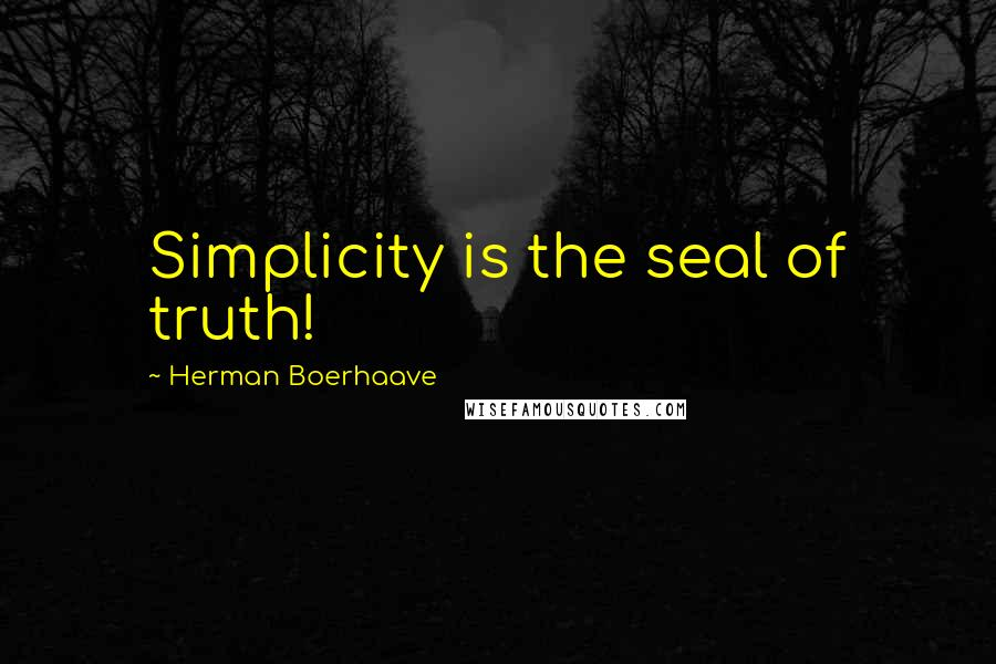 Herman Boerhaave quotes: Simplicity is the seal of truth!