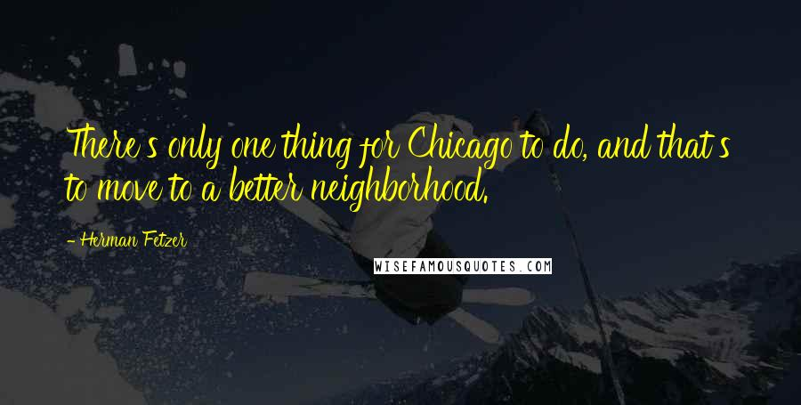 Herman Fetzer quotes: There's only one thing for Chicago to do, and that's to move to a better neighborhood.