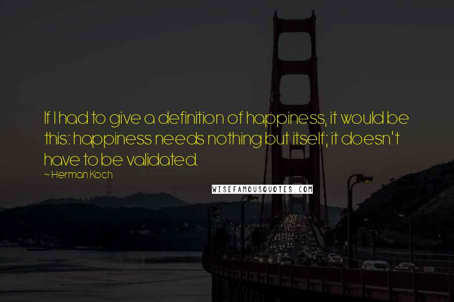 Herman Koch quotes: If I had to give a definition of happiness, it would be this: happiness needs nothing but itself; it doesn't have to be validated.