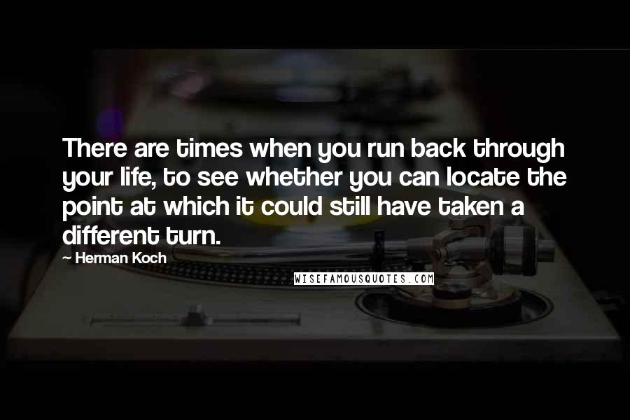 Herman Koch quotes: There are times when you run back through your life, to see whether you can locate the point at which it could still have taken a different turn.