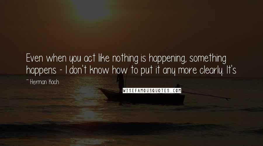 Herman Koch quotes: Even when you act like nothing is happening, something happens - I don't know how to put it any more clearly. It's